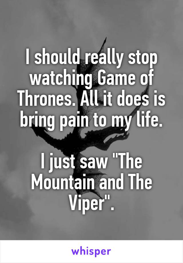 """I should really stop watching Game of Thrones. All it does is bring pain to my life.  I just saw """"The Mountain and The Viper""""."""