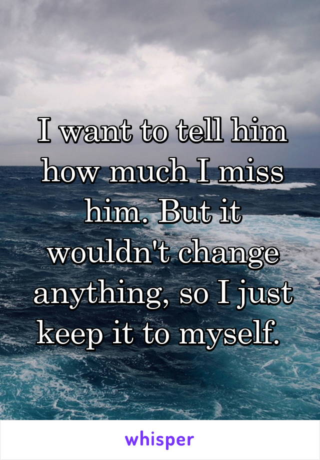 I want to tell him how much I miss him. But it wouldn't change anything, so I just keep it to myself.