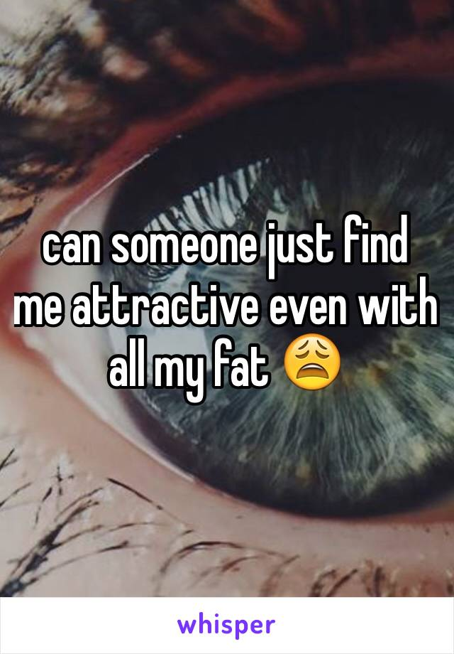 can someone just find me attractive even with all my fat 😩