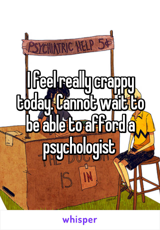 I feel really crappy today. Cannot wait to be able to afford a psychologist
