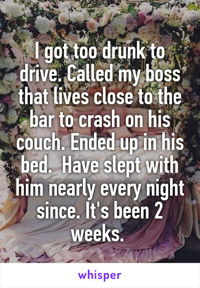 I got too drunk to drive. Called my boss that lives close to the bar to crash on his couch. Ended up in his bed.  Have slept with him nearly every night since. It's been 2 weeks.