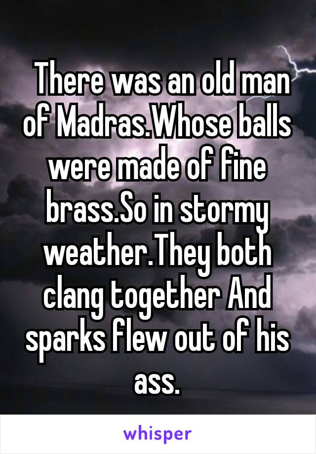 There was an old man of Madras.Whose balls were made of fine brass.So in stormy weather.They both clang together And sparks flew out of his ass.