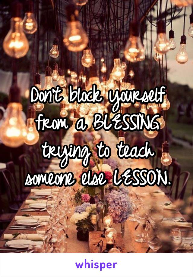 Don't block yourself from a BLESSING trying to teach someone else LESSON.
