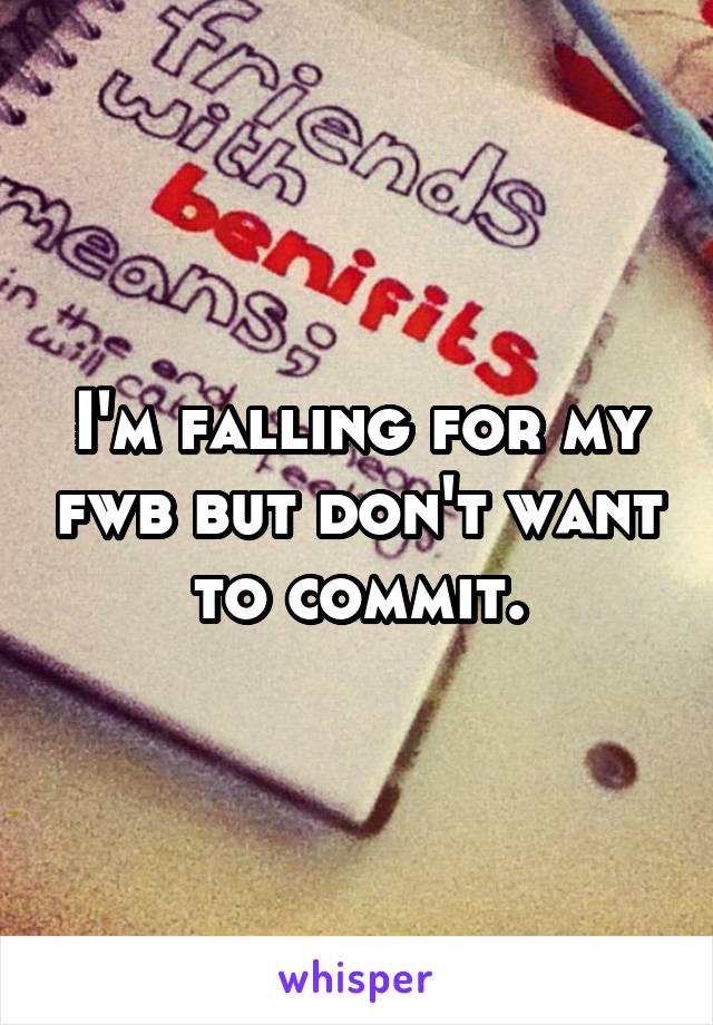 I'm falling for my fwb but don't want to commit.