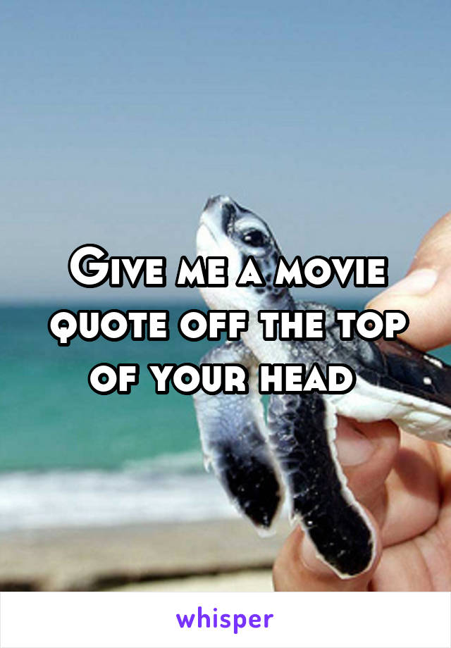 Give me a movie quote off the top of your head