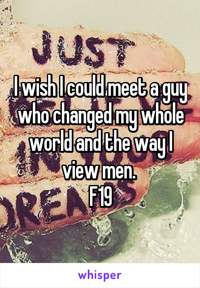 I wish I could meet a guy who changed my whole world and the way I view men.  F19