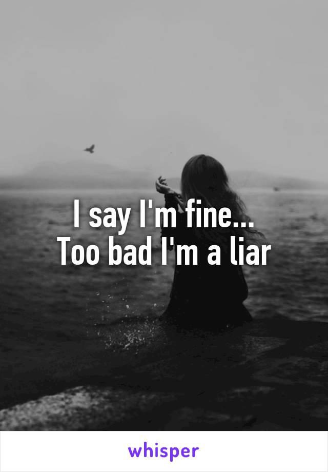 I say I'm fine... Too bad I'm a liar