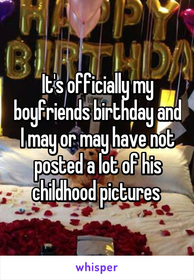 It's officially my boyfriends birthday and I may or may have not posted a lot of his childhood pictures