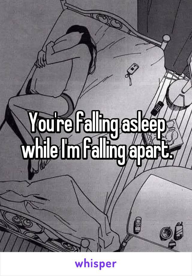 You're falling asleep while I'm falling apart.