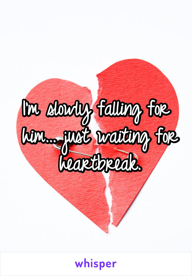 I'm slowly falling for  him... just waiting for heartbreak.