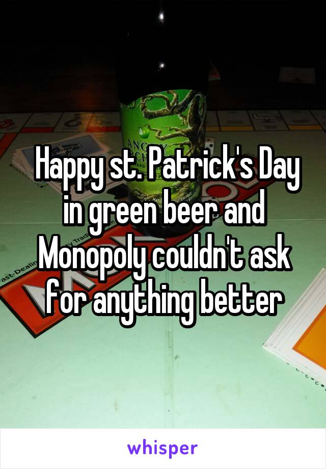 Happy st. Patrick's Day in green beer and Monopoly couldn't ask for anything better