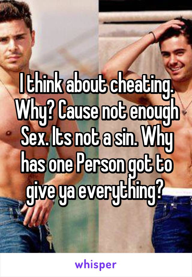 I think about cheating. Why? Cause not enough Sex. Its not a sin. Why has one Person got to give ya everything?