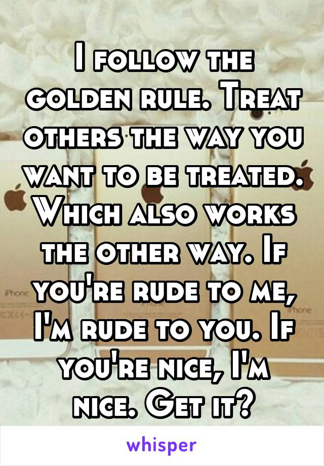 I follow the golden rule. Treat others the way you want to be treated. Which also works the other way. If you're rude to me, I'm rude to you. If you're nice, I'm nice. Get it?