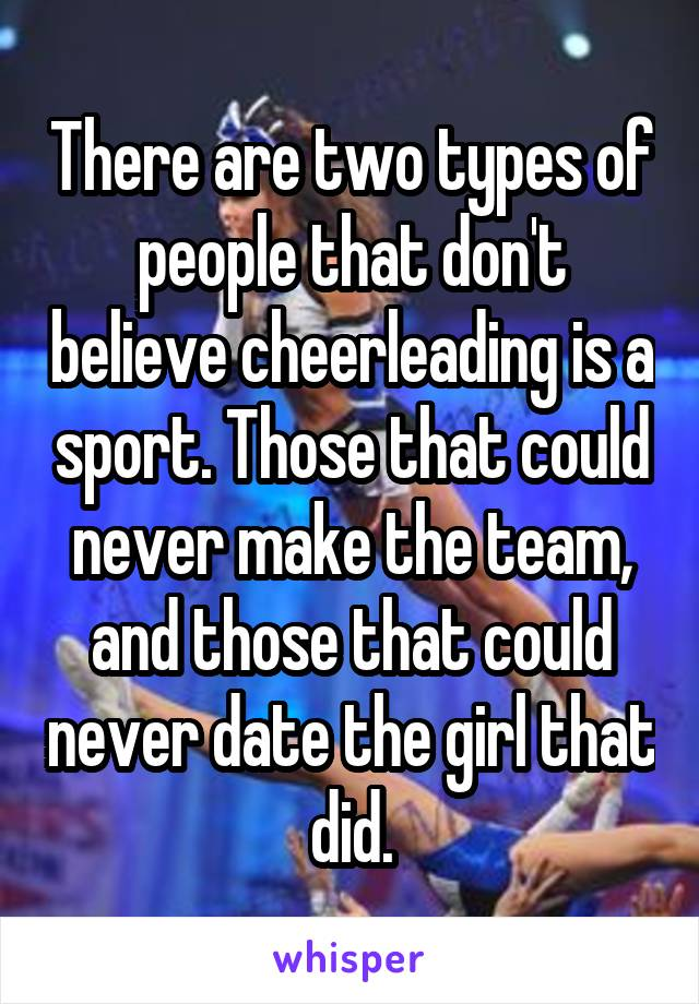 There are two types of people that don't believe cheerleading is a sport. Those that could never make the team, and those that could never date the girl that did.