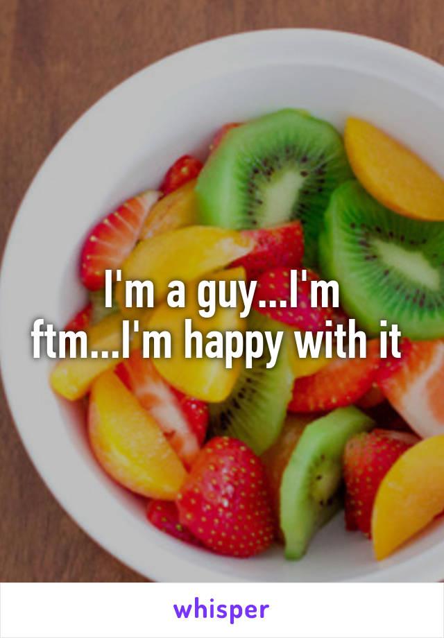 I'm a guy...I'm ftm...I'm happy with it
