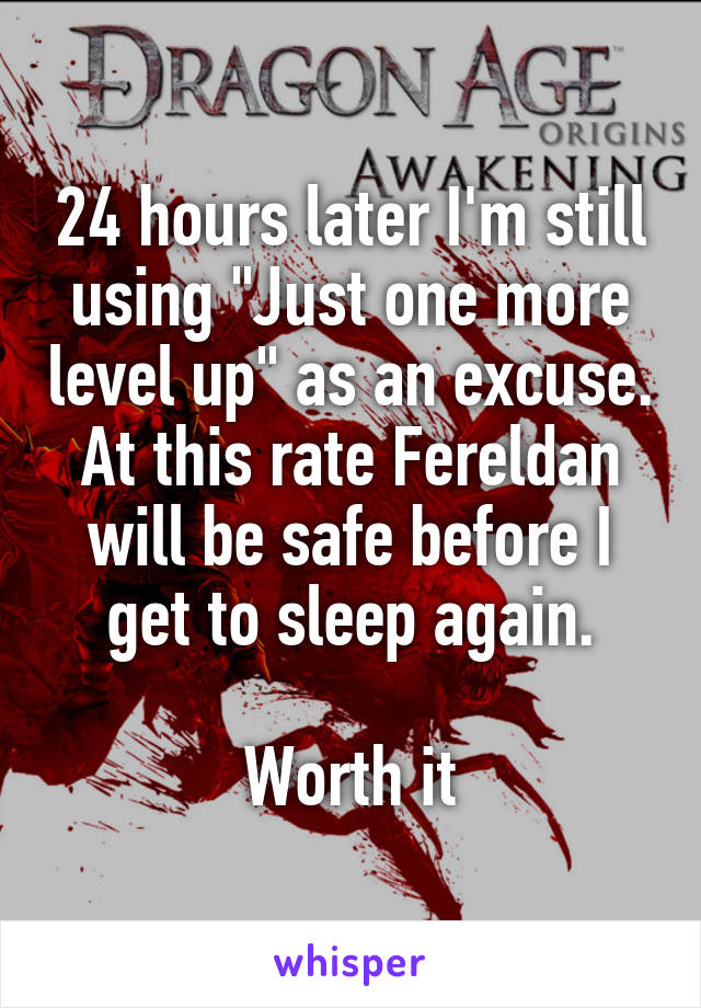 """24 hours later I'm still using """"Just one more level up"""" as an excuse. At this rate Fereldan will be safe before I get to sleep again.  Worth it"""