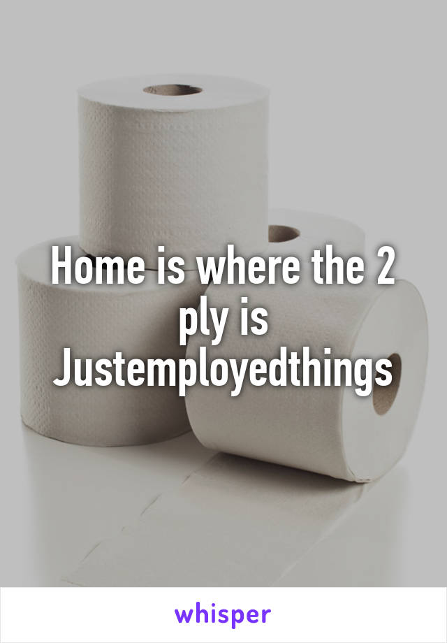 Home is where the 2 ply is Justemployedthings