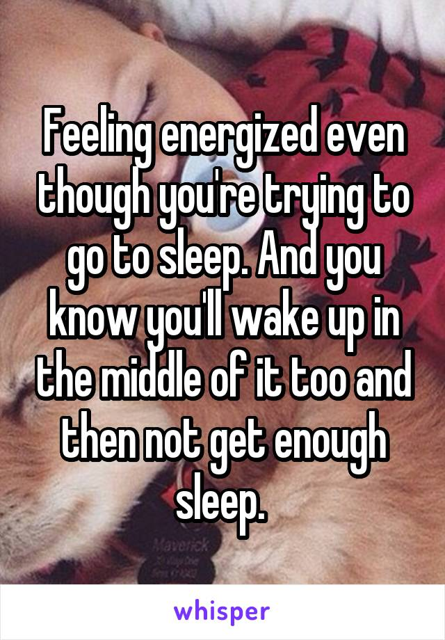 Feeling energized even though you're trying to go to sleep. And you know you'll wake up in the middle of it too and then not get enough sleep.