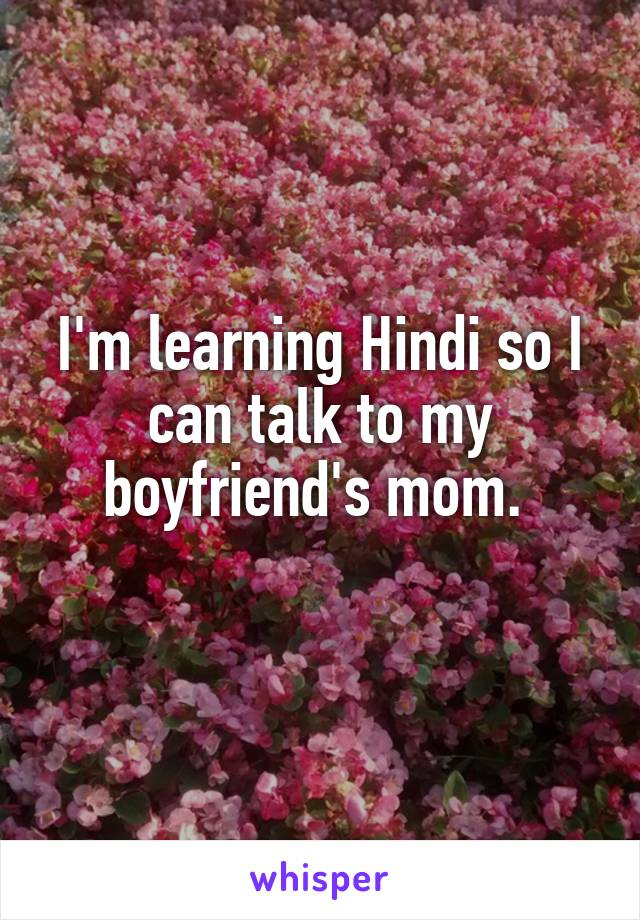I'm learning Hindi so I can talk to my boyfriend's mom.