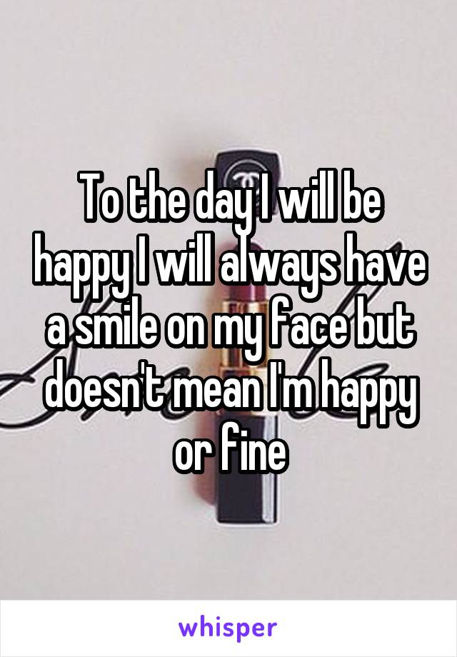 To the day I will be happy I will always have a smile on my face but doesn't mean I'm happy or fine