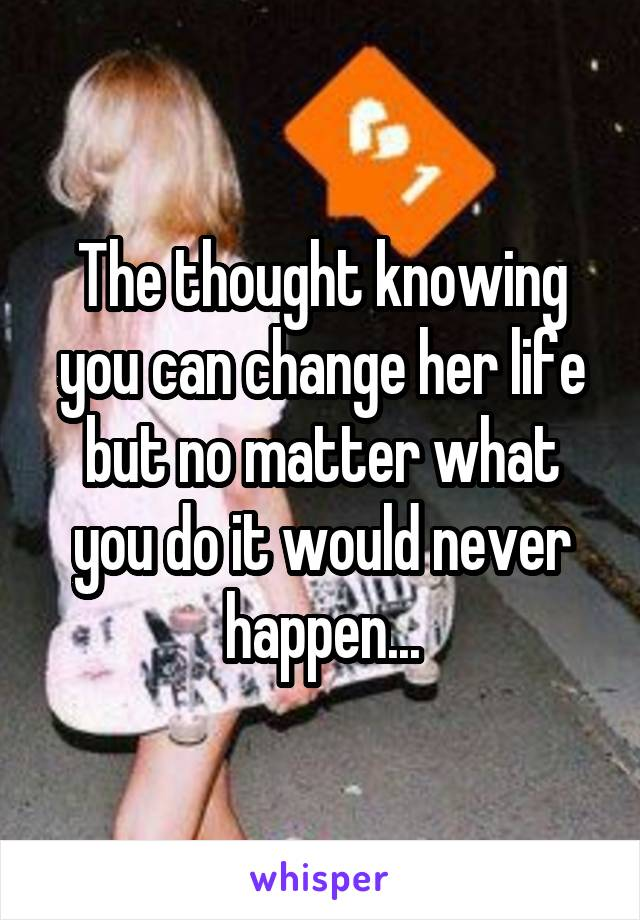 The thought knowing you can change her life but no matter what you do it would never happen...