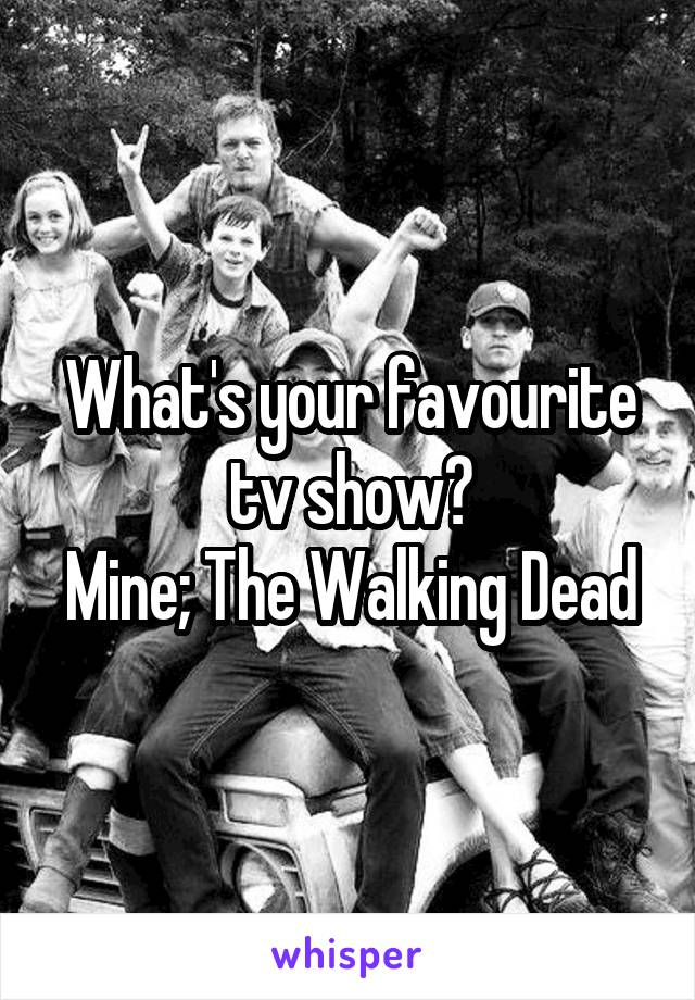 What's your favourite tv show? Mine; The Walking Dead