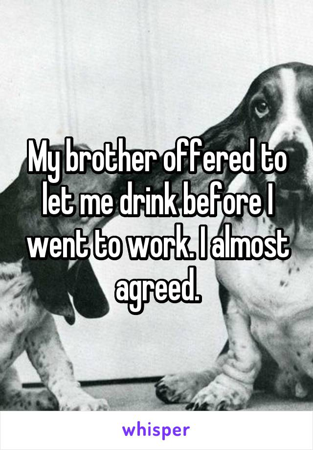 My brother offered to let me drink before I went to work. I almost agreed.