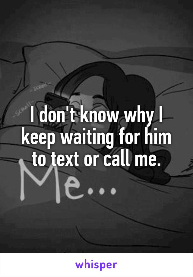 I don't know why I keep waiting for him to text or call me.