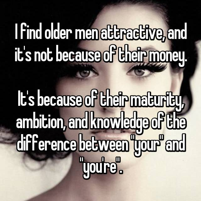 "I find older men attractive, and it's not because of their money.  It's because of their maturity, ambition, and knowledge of the difference between ""your"" and ""you're""."