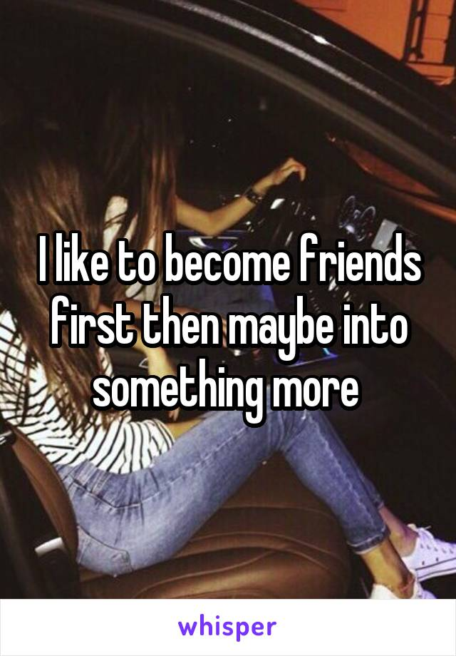 I like to become friends first then maybe into something more