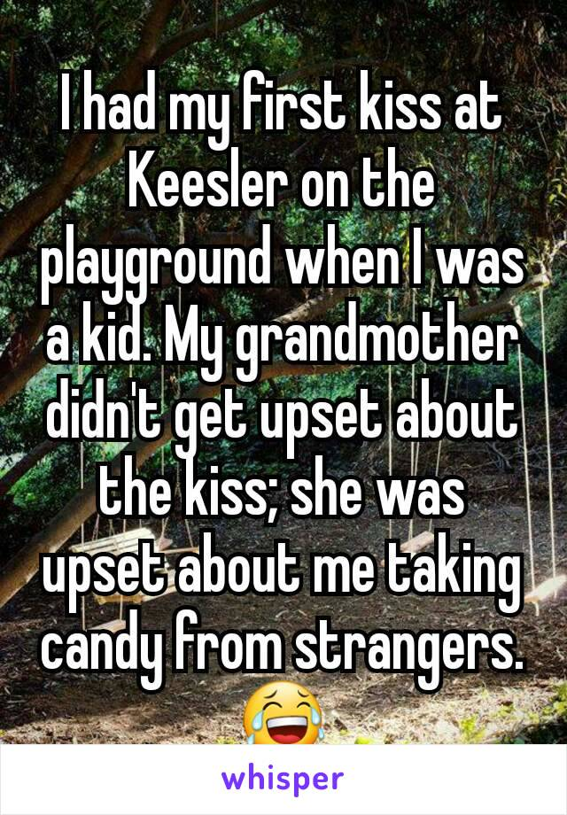 I had my first kiss at Keesler on the playground when I was a kid. My grandmother didn't get upset about the kiss; she was upset about me taking candy from strangers. 😂