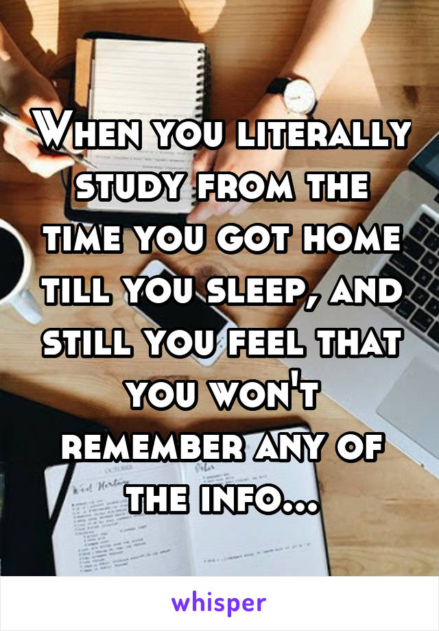 When you literally study from the time you got home till you sleep, and still you feel that you won't remember any of the info...