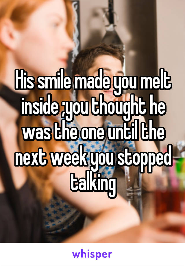 His smile made you melt inside ;you thought he was the one until the next week you stopped talking
