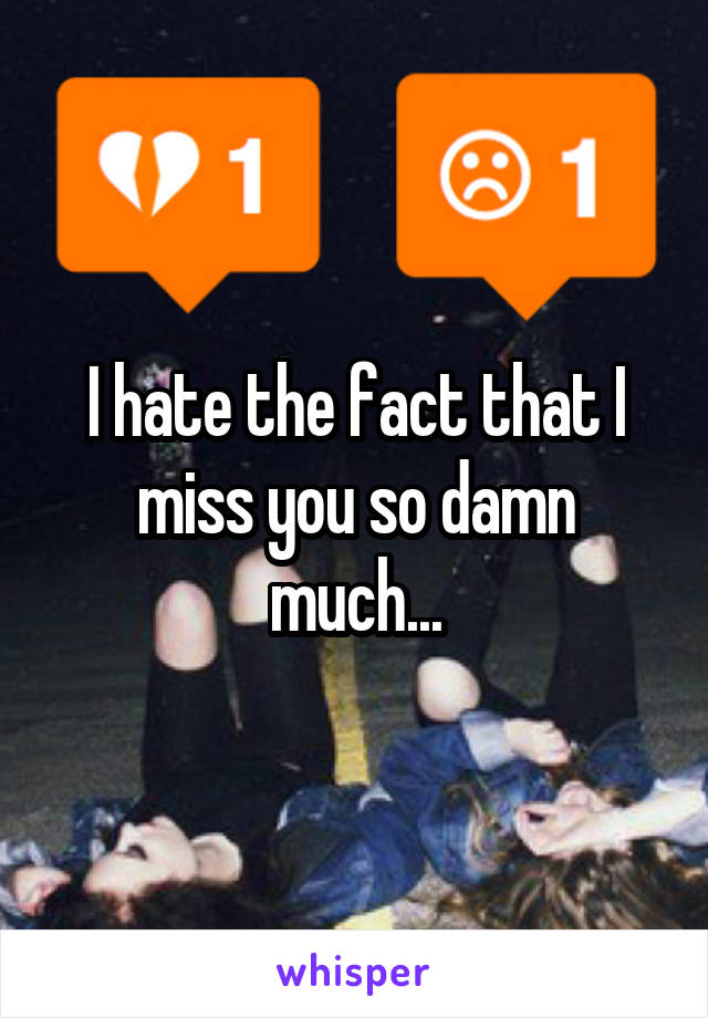 I hate the fact that I miss you so damn much...
