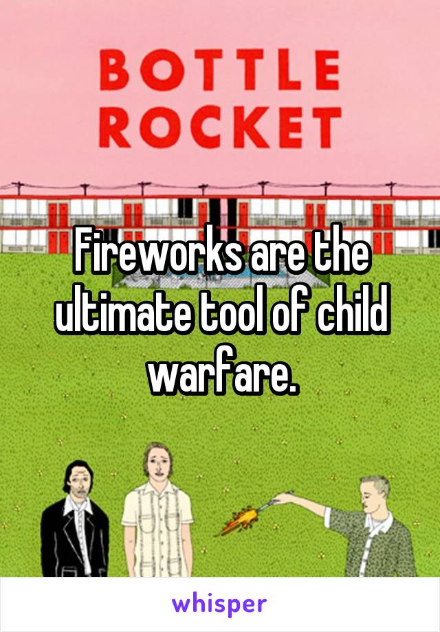 Fireworks are the ultimate tool of child warfare.