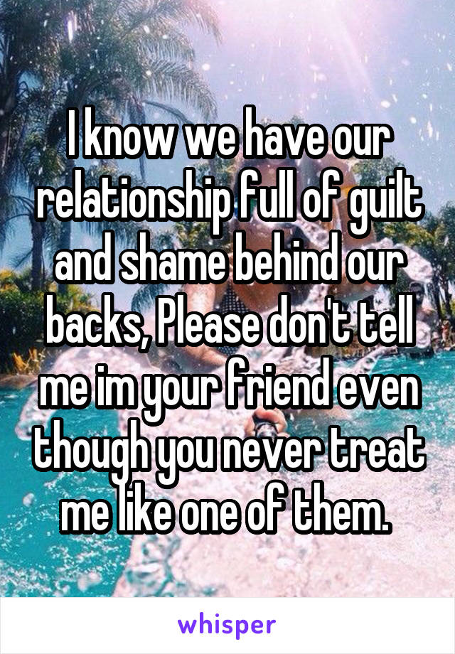 I know we have our relationship full of guilt and shame behind our backs, Please don't tell me im your friend even though you never treat me like one of them.