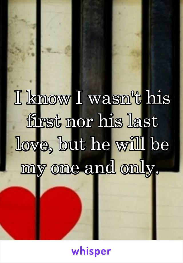 I know I wasn't his first nor his last love, but he will be my one and only.