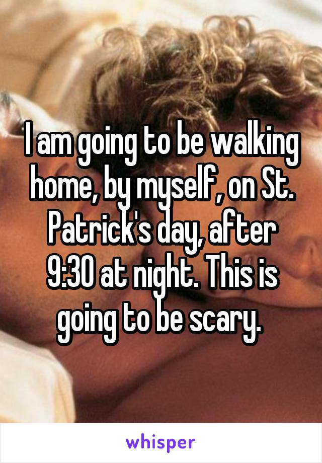 I am going to be walking home, by myself, on St. Patrick's day, after 9:30 at night. This is going to be scary.
