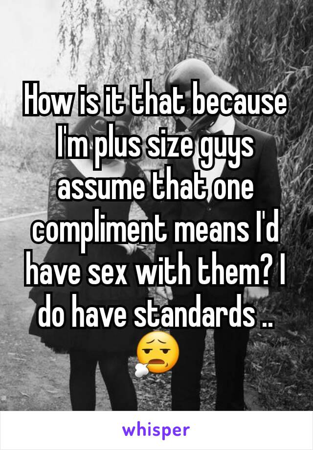 How is it that because I'm plus size guys assume that one compliment means I'd have sex with them? I do have standards .. 😧