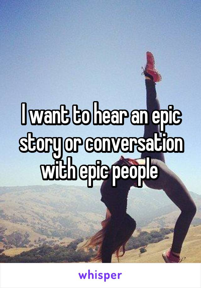 I want to hear an epic story or conversation with epic people