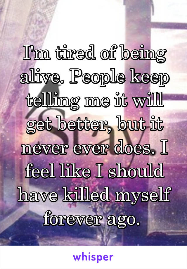 I'm tired of being alive. People keep telling me it will get better, but it never ever does. I feel like I should have killed myself forever ago.