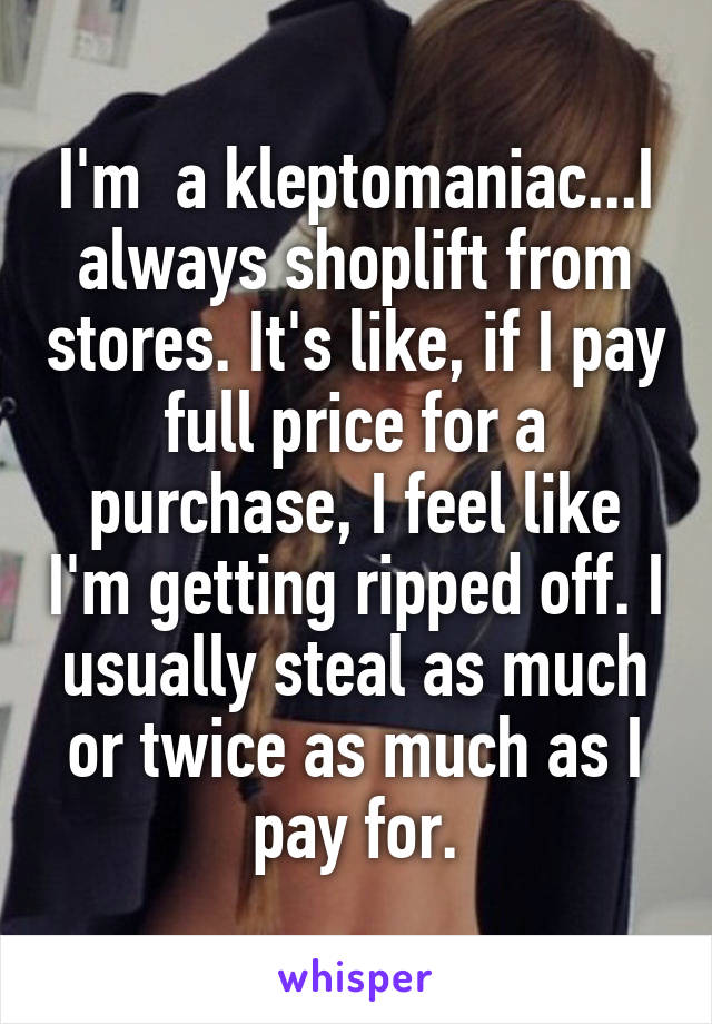 I'm  a kleptomaniac...I always shoplift from stores. It's like, if I pay full price for a purchase, I feel like I'm getting ripped off. I usually steal as much or twice as much as I pay for.