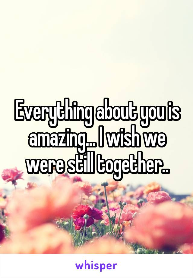 Everything about you is amazing... I wish we were still together..
