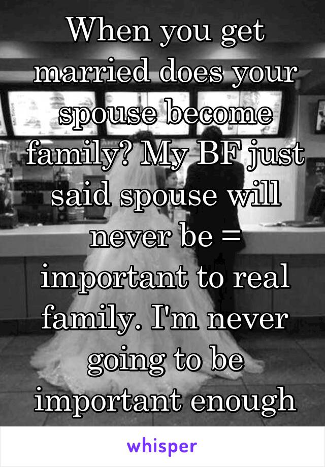 When you get married does your spouse become family? My BF just said spouse will never be = important to real family. I'm never going to be important enough it seems.