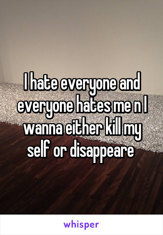 I hate everyone and everyone hates me n I wanna either kill my self or disappeare