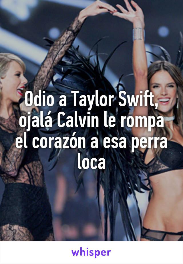 Odio a Taylor Swift, ojalá Calvin le rompa el corazón a esa perra loca