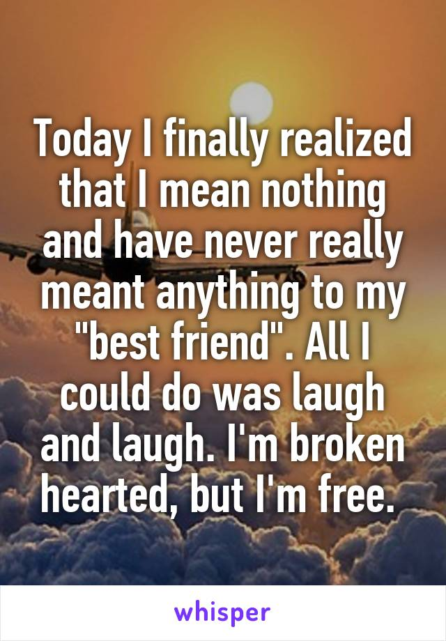 "Today I finally realized that I mean nothing and have never really meant anything to my ""best friend"". All I could do was laugh and laugh. I'm broken hearted, but I'm free."