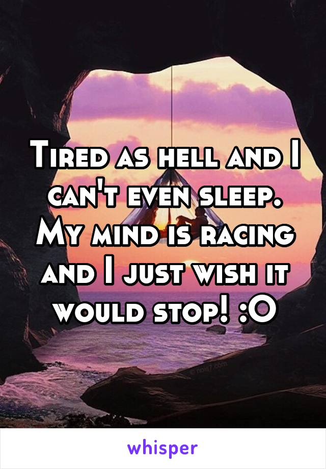 Tired as hell and I can't even sleep. My mind is racing and I just wish it would stop! :O