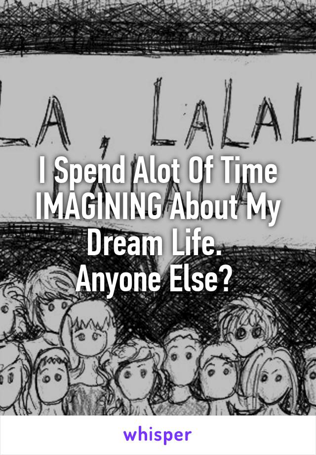 I Spend Alot Of Time IMAGINING About My Dream Life.  Anyone Else?