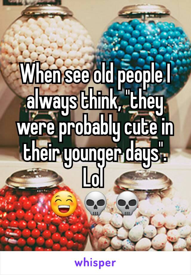 """When see old people I always think, """"they were probably cute in their younger days"""".  Lol  😁💀💀"""